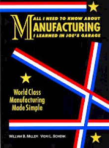 all-i-need-to-know-about-manufacturing-i-learned-in-joes-garage-2004-by-william-miller-and-vicki-schenk